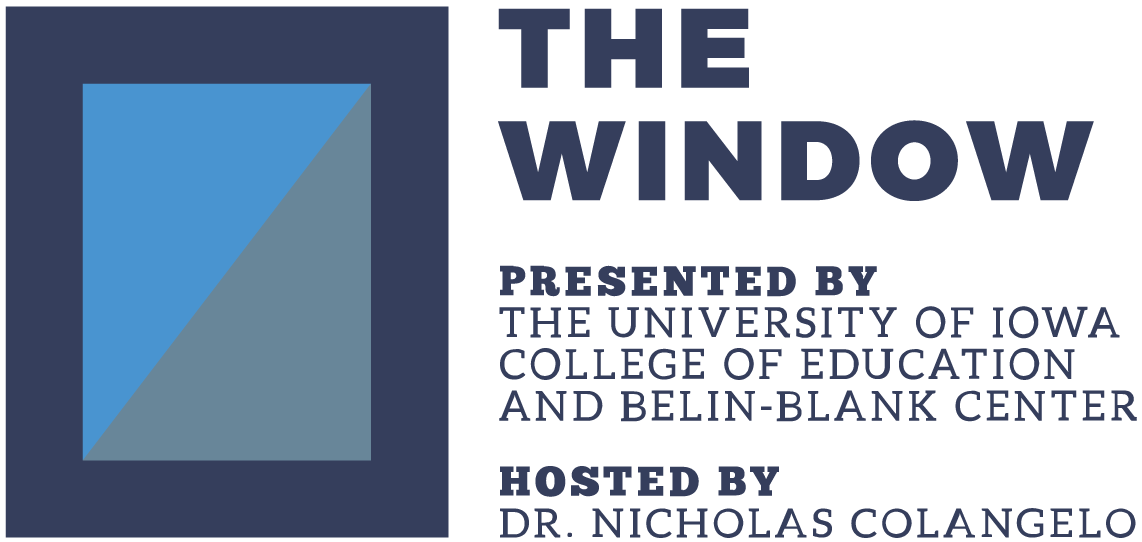 The Window Podcast. Presented by The University of Iowa College of Education and Belin-Blank Center. Hosted by Doctor Nicholas Colangelo